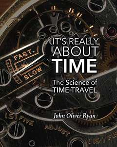 It's Really About Time: The Science of Time Travel Kindle Edition by John Oliver Ryan FREE at Amazon