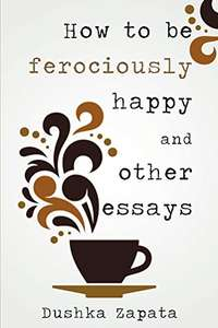 How To Be Ferociously Happy: and other essays Kindle Edition by Dushka Zapata FREE at Amazon
