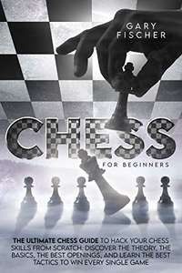 Gary Fischer - Chess for beginners: The Ultimate Chess Guide To Hack Your Chess Skills From Scratch Kindle Edition - Free @ Amazon