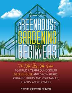 Greenhouse Gardening For Beginners: Step By Step Guide To Build A Solar Greenhouse & Grow Herbs, Fruits & Veggies. Kindle Ed - Free @ Amazon