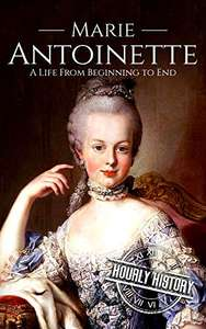 Marie Antoinette: A Life From Beginning to End (Biographies of French Royalty) Kindle Free @ Amazon