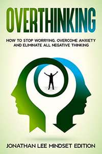 Overthinking: How to Stop Worrying, Overcome Anxiety and Eliminate all Negative Thinking Free Kindle Edition Ebook @ Amazon