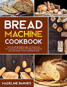 Bread Machine Cookbook: 750 Fuss-Free Budget-Friendly Recipes for Making Homemade Bread with Any Bread Maker Kindle Edition - Free @ Amazon