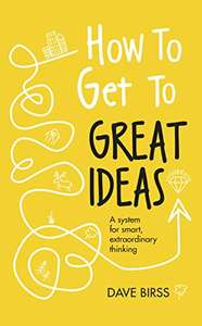 How to Get to Great Ideas: A system for smart, extraordinary thinking Kindle Edition 99p @ Amazon