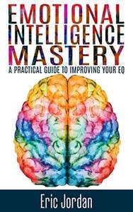Emotional Intelligence: Mastery - A Practical Guide To Improving Your EQ - Kindle Edition Free @ Amazon