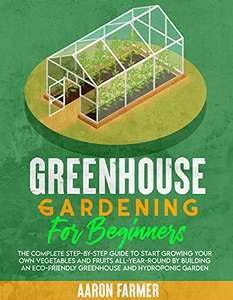 Greenhouse Gardening For Beginners: Complete Step-by-Step Guide to Growing Vegetables & Fruits All-Year-Round. Kindle Ed.. - Free @ Amazon