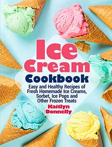 Ice Cream Cookbook: Easy & Healthy Recipes of Homemade Ice Creams, Sorbet, Ice Pops & Other Frozen Treats. Kindle Edition - Free @ Amazon