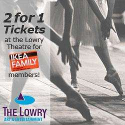2 for 1 Tickets on selected Theatre shows at the Lowry Theatre with Ikea Family Card